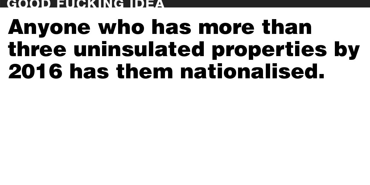 Anyone who has more than three uninsulated properties by 2016 has them nationalised.