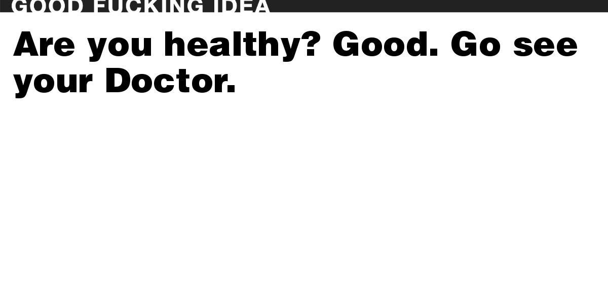 Are you healthy? Good. Go see your Doctor.