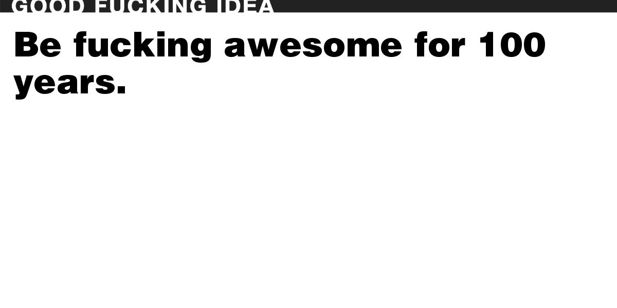Be fucking awesome for 100 years.