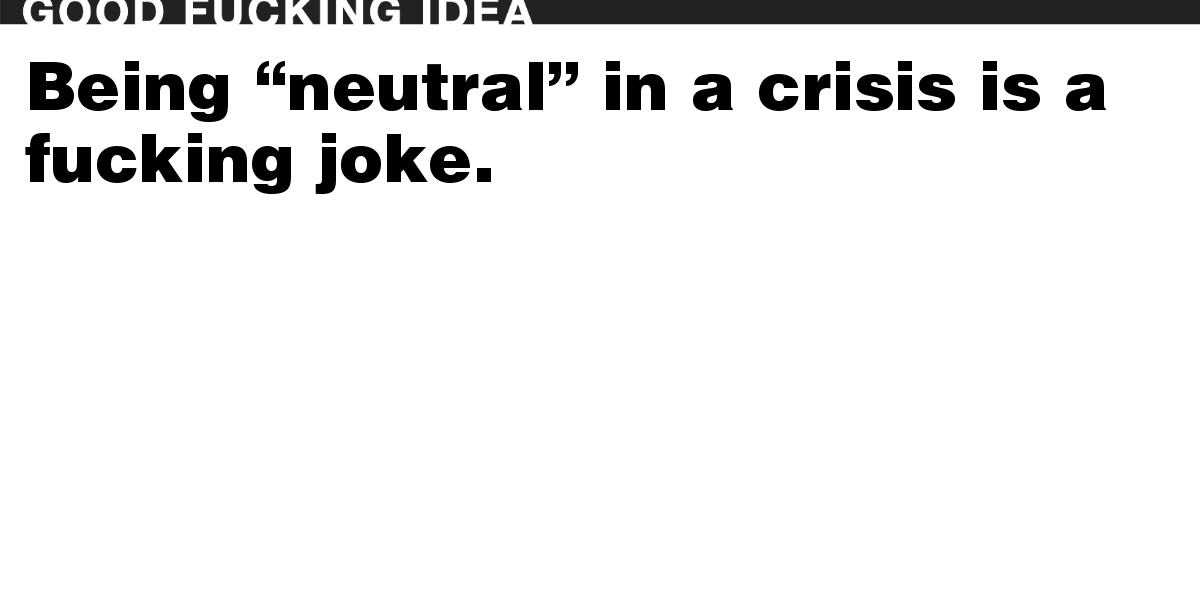 """Being """"neutral"""" in a crisis is a fucking joke."""
