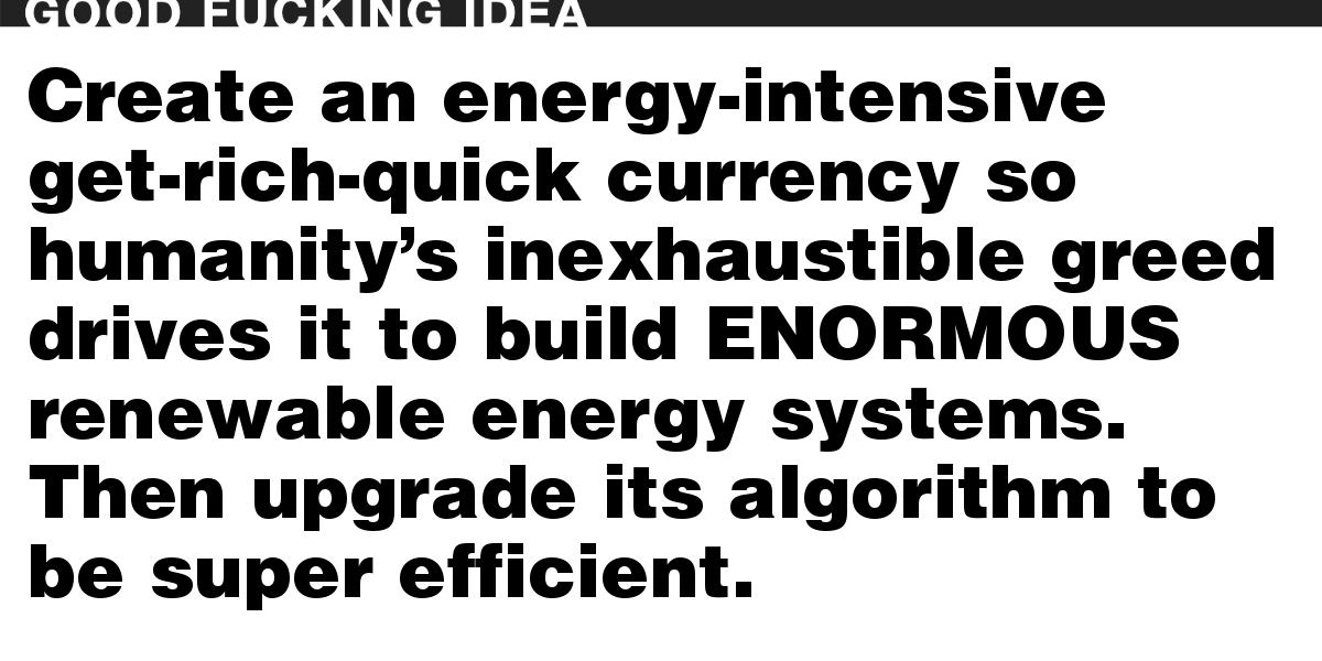 Create an energy-intensive get-rich-quick currency so humanity's inexhaustible greed drives it to build ENORMOUS renewable energy systems. Then upgrade its algorithm to be super efficient.