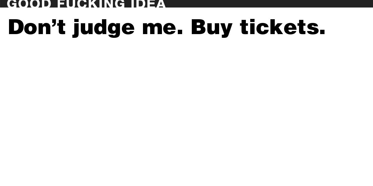 Don't judge me. Buy tickets.