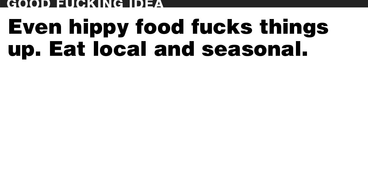 Even hippy food fucks things up. Eat local and seasonal.