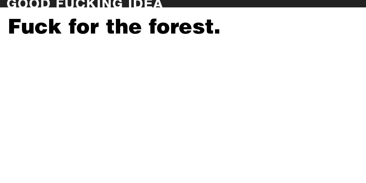 Fuck for the forest.