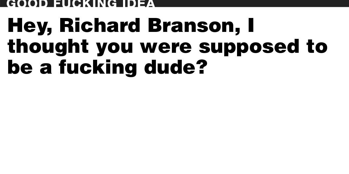 Hey, Richard Branson, I thought you were supposed to be a fucking dude?