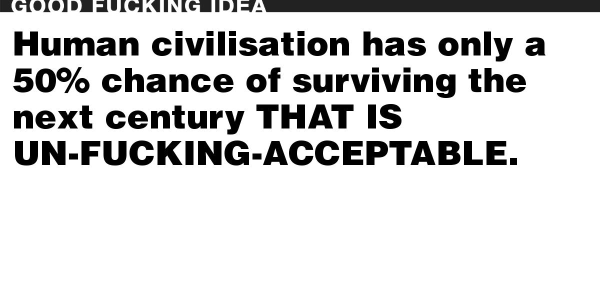 Human civilisation has only a 50% chance of surviving the next century THAT IS UN-FUCKING-ACCEPTABLE.