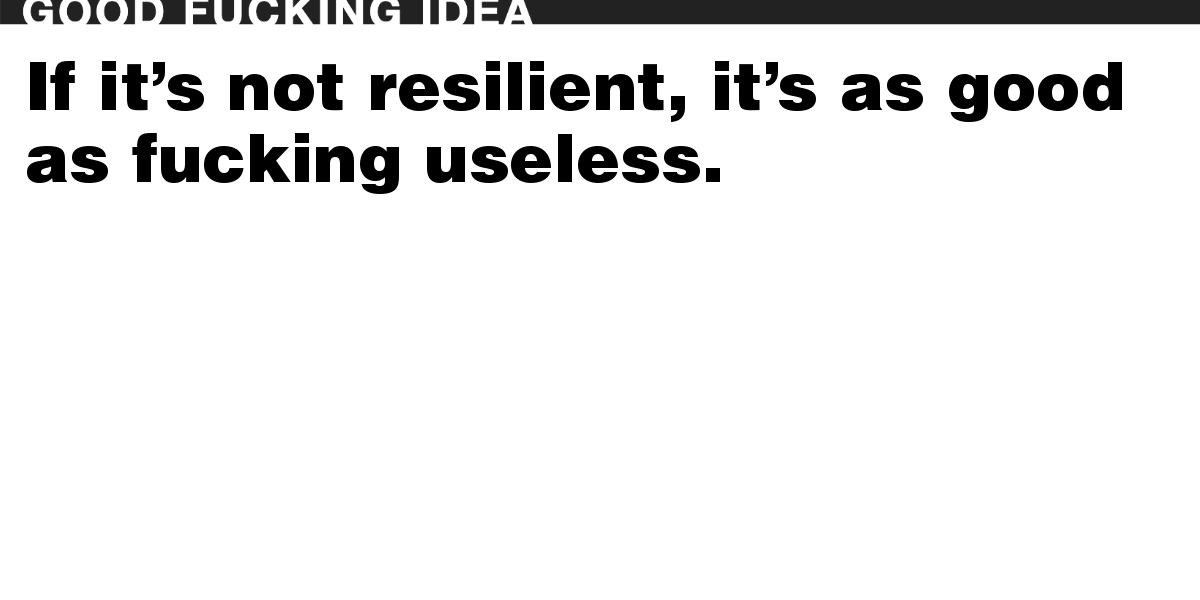 If it's not resilient, it's as good as fucking useless.