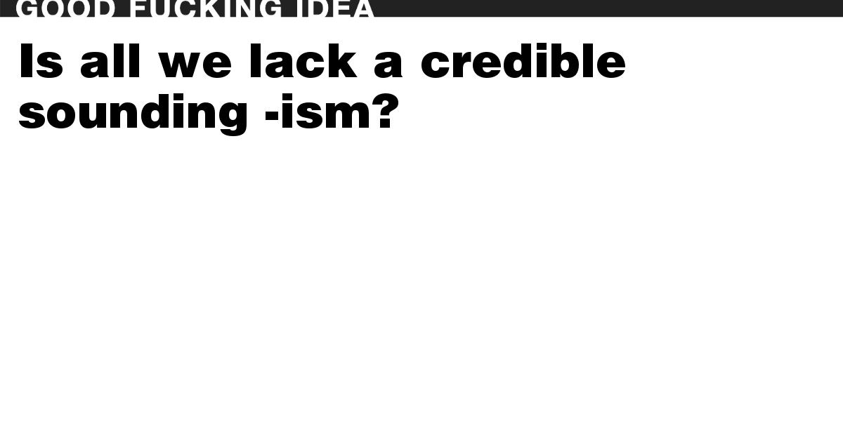 Is all we lack a credible sounding -ism?