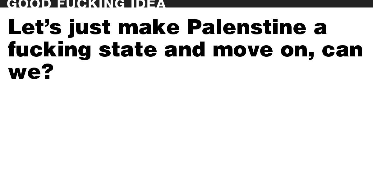 Let's just make Palenstine a fucking state and move on, can we?
