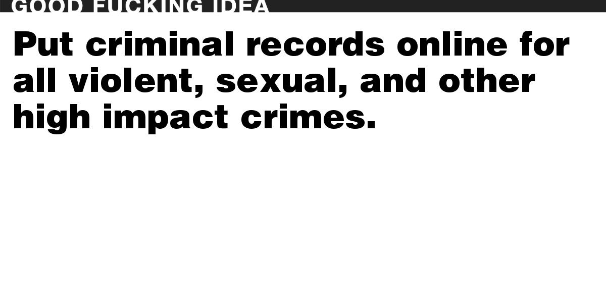 Put criminal records online for all violent, sexual, and other high impact crimes.