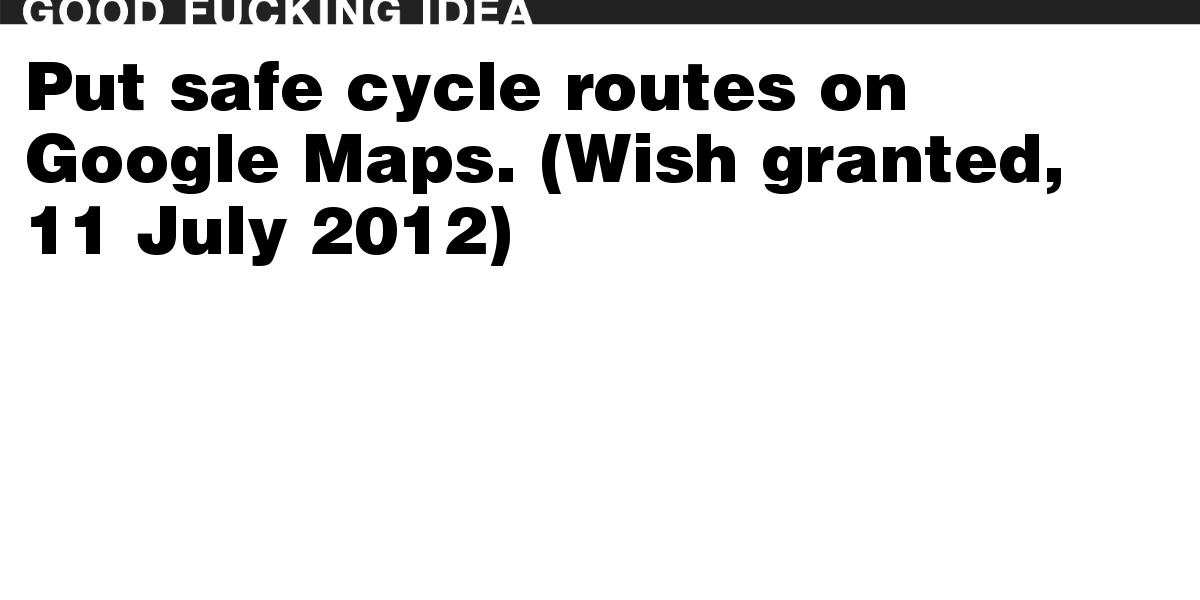 Put safe cycle routes on Google Maps. (Wish granted, 11 July 2012)