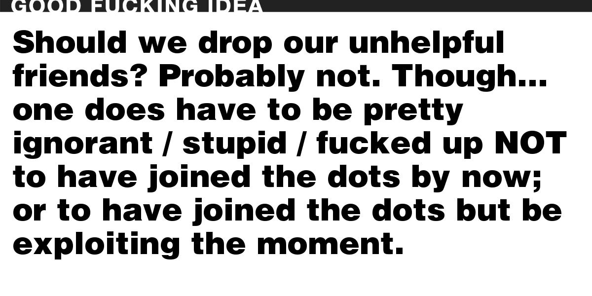 Should we drop our unhelpful friends? Probably not. Though… one does have to be pretty ignorant / stupid / fucked up NOT to have joined the dots by now; or to have joined the dots but be exploiting the moment.