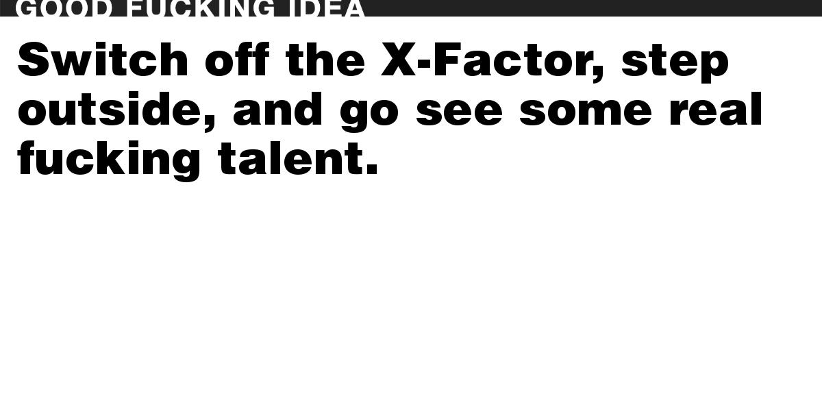 Switch off the X-Factor, step outside, and go see some real fucking talent.