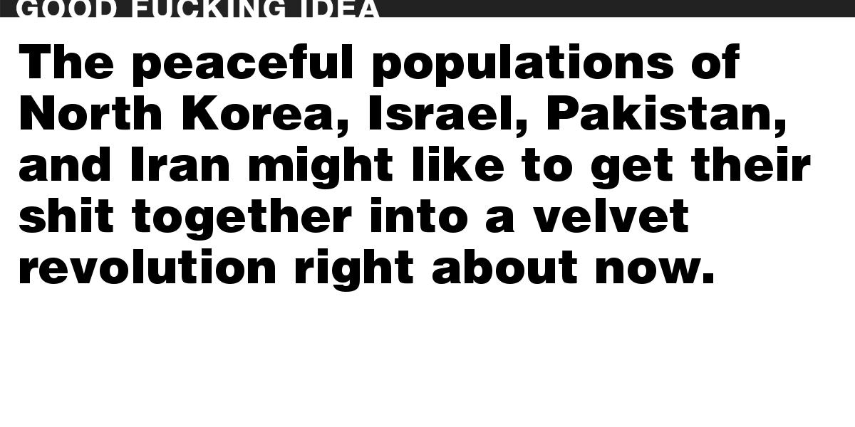 The peaceful populations of North Korea, Israel, Pakistan, and Iran might like to get their shit together into a velvet revolution right about now.