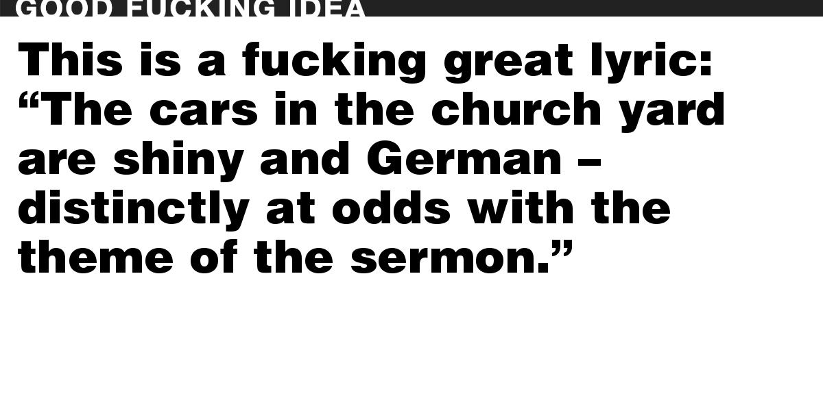 """This is a fucking great lyric: """"The cars in the church yard are shiny and German – distinctly at odds with the theme of the sermon."""""""