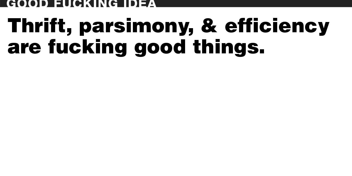 Thrift, parsimony, & efficiency are fucking good things.